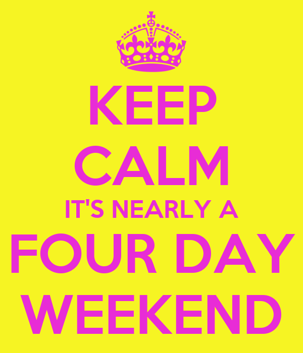 KEEP CALM IT'S NEARLY A FOUR DAY WEEKEND