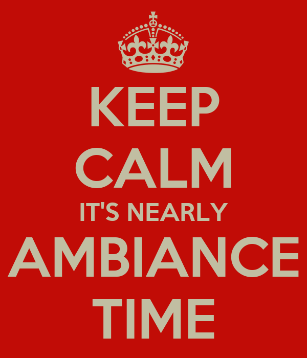 KEEP CALM IT'S NEARLY AMBIANCE TIME