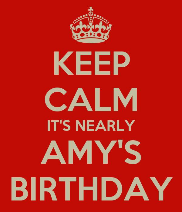 KEEP CALM IT'S NEARLY AMY'S BIRTHDAY