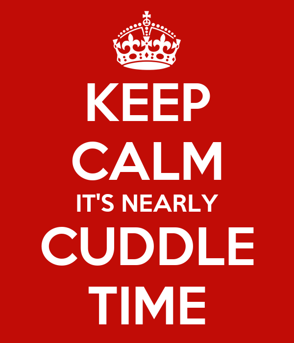 KEEP CALM IT'S NEARLY CUDDLE TIME