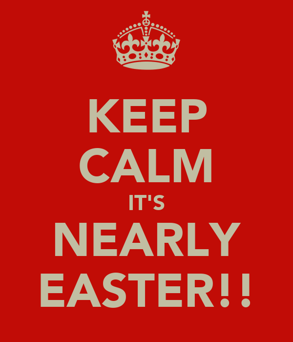 KEEP CALM IT'S NEARLY EASTER!!