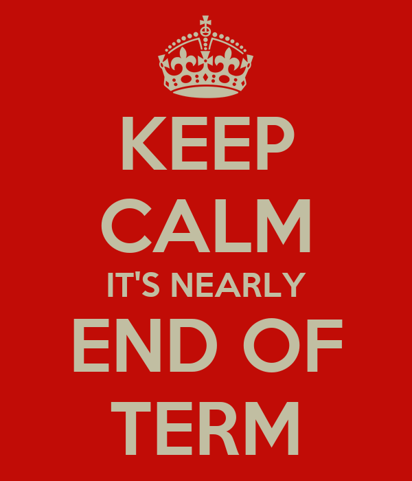 KEEP CALM IT'S NEARLY END OF TERM