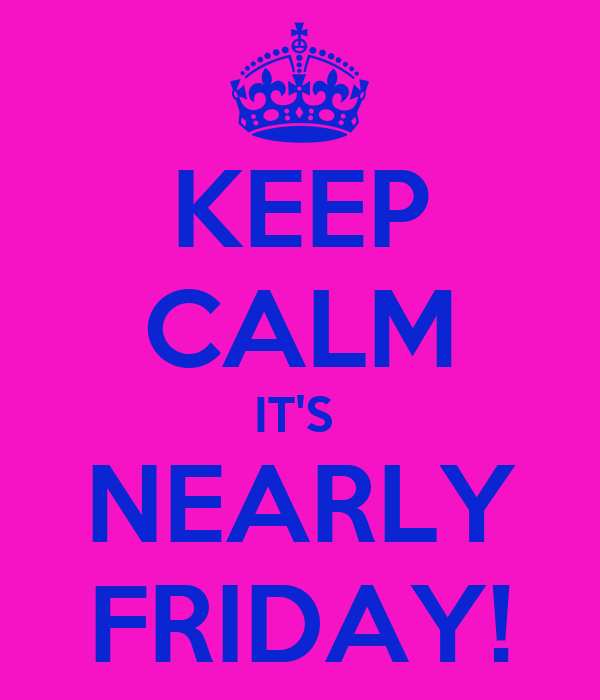 KEEP CALM IT'S  NEARLY FRIDAY!