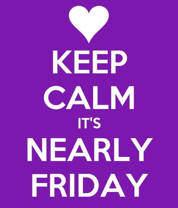 KEEP CALM IT'S NEARLY FRIDAY