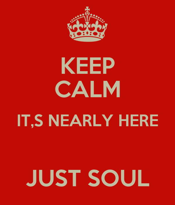 KEEP CALM IT,S NEARLY HERE  JUST SOUL