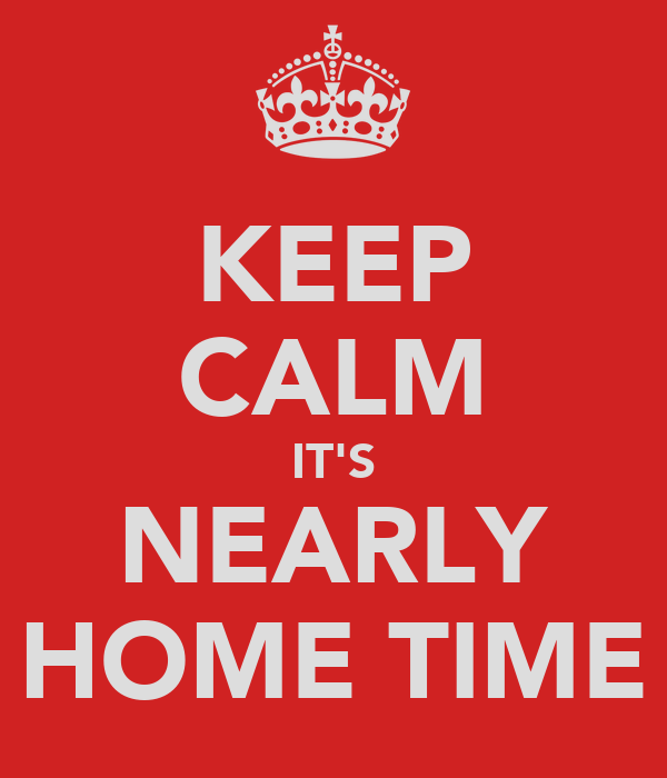 KEEP CALM IT'S NEARLY HOME TIME