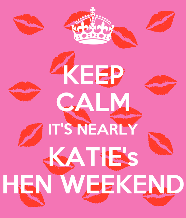 KEEP CALM IT'S NEARLY KATIE's HEN WEEKEND