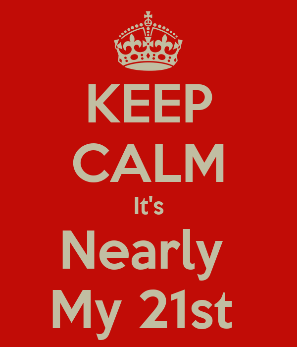 KEEP CALM It's Nearly  My 21st