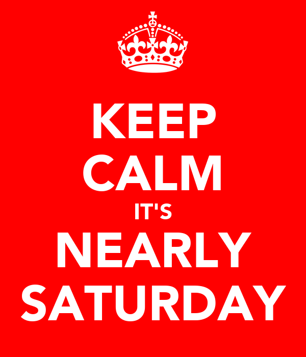 KEEP CALM IT'S NEARLY SATURDAY