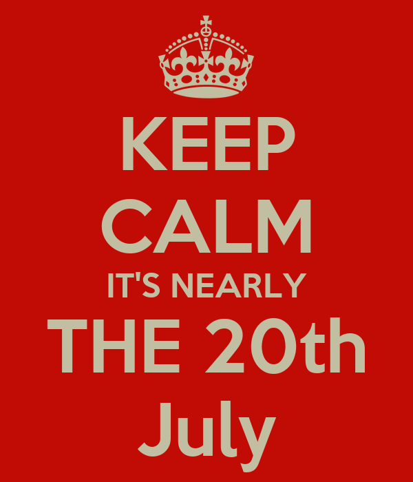 KEEP CALM IT'S NEARLY THE 20th July