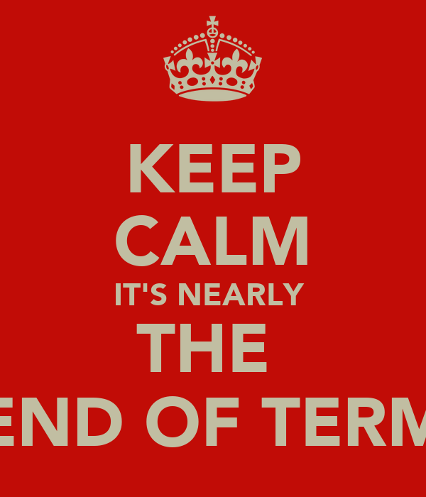 KEEP CALM IT'S NEARLY  THE  END OF TERM