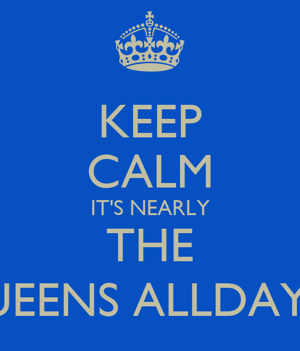KEEP CALM IT'S NEARLY THE QUEENS ALLDAYER