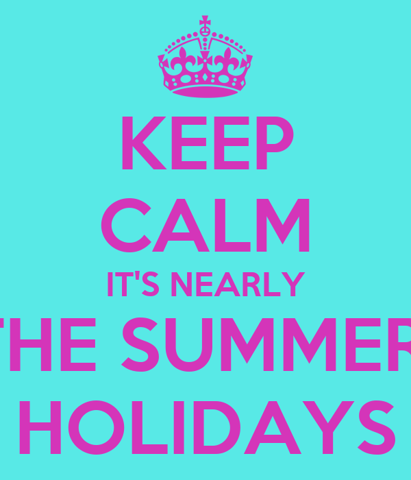 KEEP CALM IT'S NEARLY THE SUMMER  HOLIDAYS