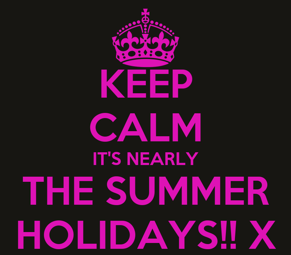 KEEP CALM IT'S NEARLY THE SUMMER HOLIDAYS!! X