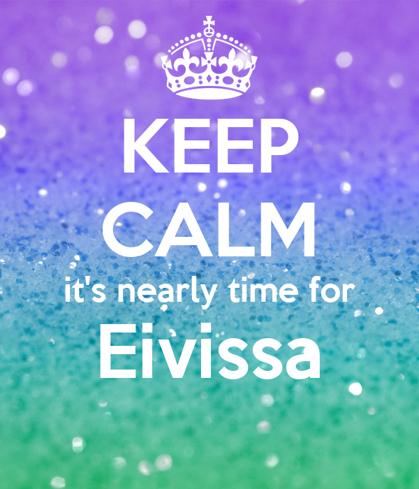 KEEP CALM it's nearly time for Eivissa