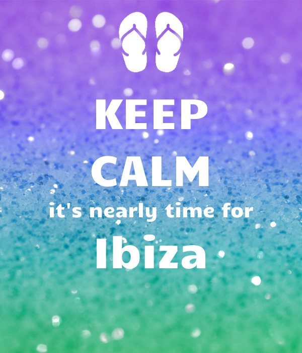 KEEP CALM it's nearly time for Ibiza
