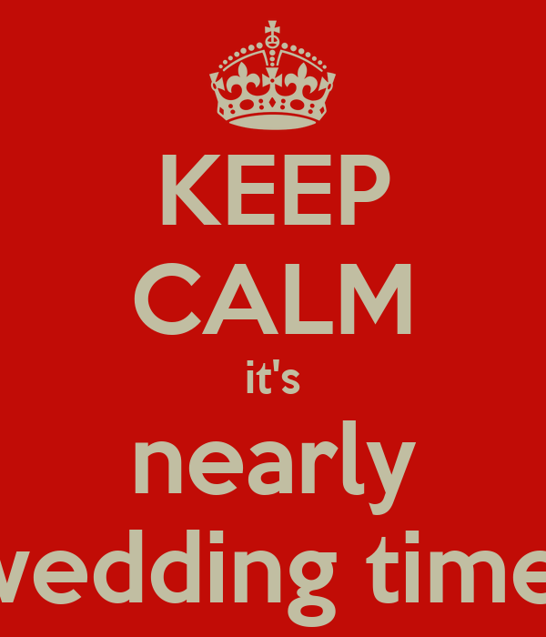 KEEP CALM it's nearly wedding time!