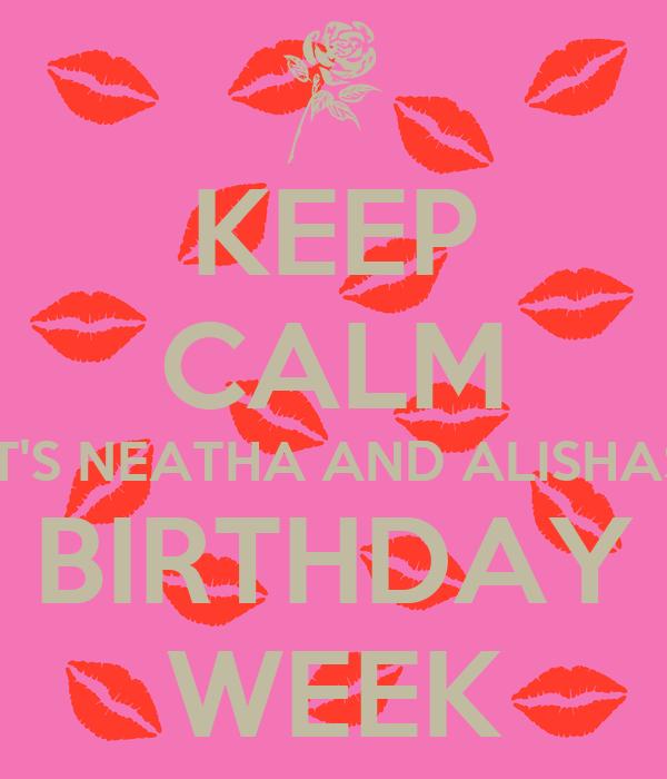 KEEP CALM IT'S NEATHA AND ALISHAS BIRTHDAY WEEK