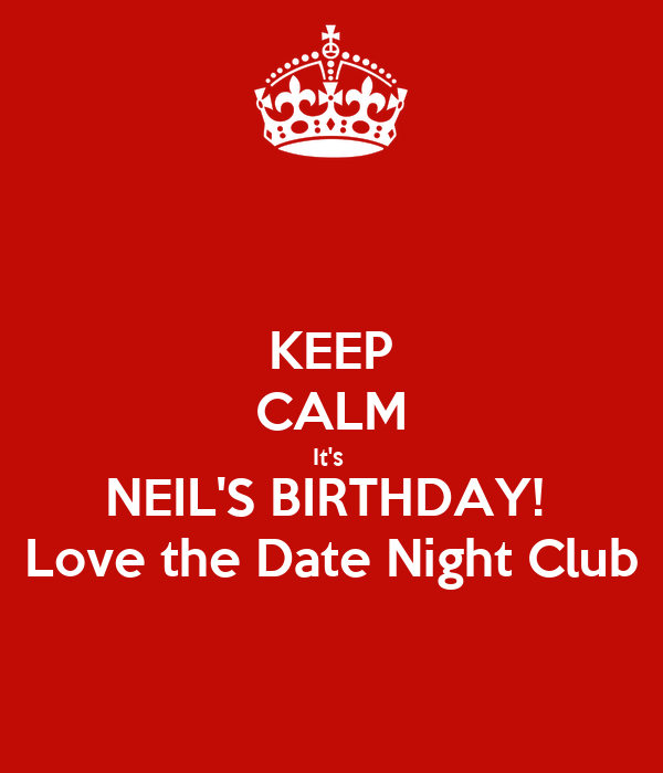 KEEP CALM It's  NEIL'S BIRTHDAY!  Love the Date Night Club
