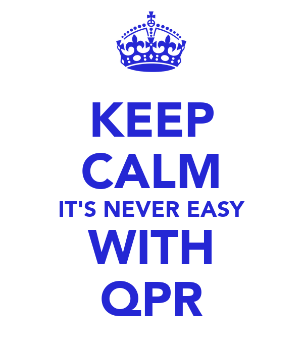 KEEP CALM IT'S NEVER EASY WITH QPR