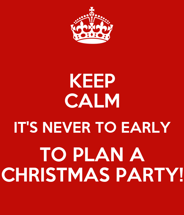 Planning Christmas Party: KEEP CALM IT'S NEVER TO EARLY TO PLAN A CHRISTMAS PARTY