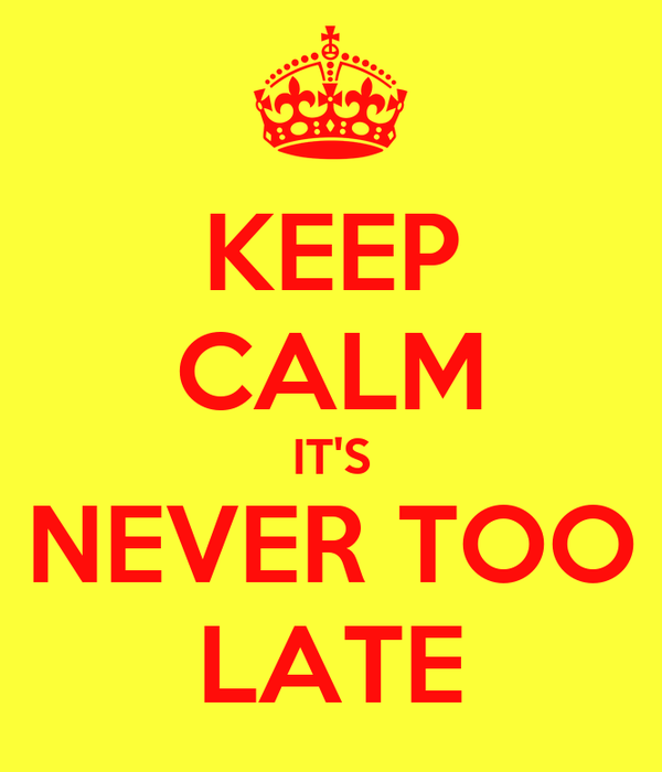 KEEP CALM IT'S NEVER TOO LATE
