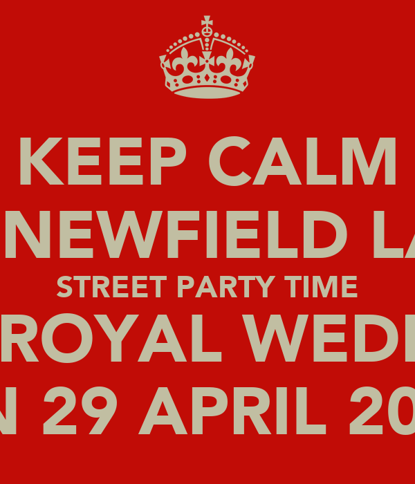 KEEP CALM IT'S NEWFIELD LANE STREET PARTY TIME FOR ROYAL WEDDING ON 29 APRIL 2011