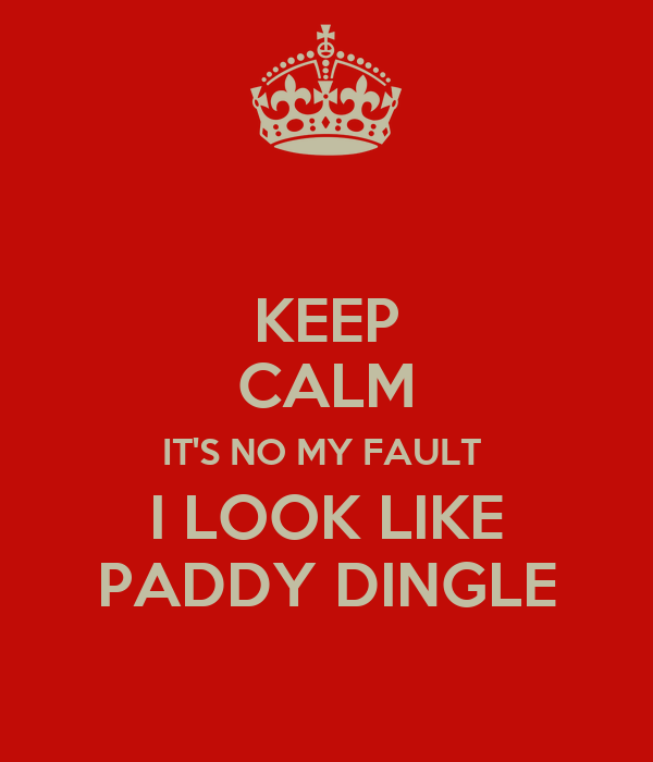 KEEP CALM IT'S NO MY FAULT  I LOOK LIKE PADDY DINGLE