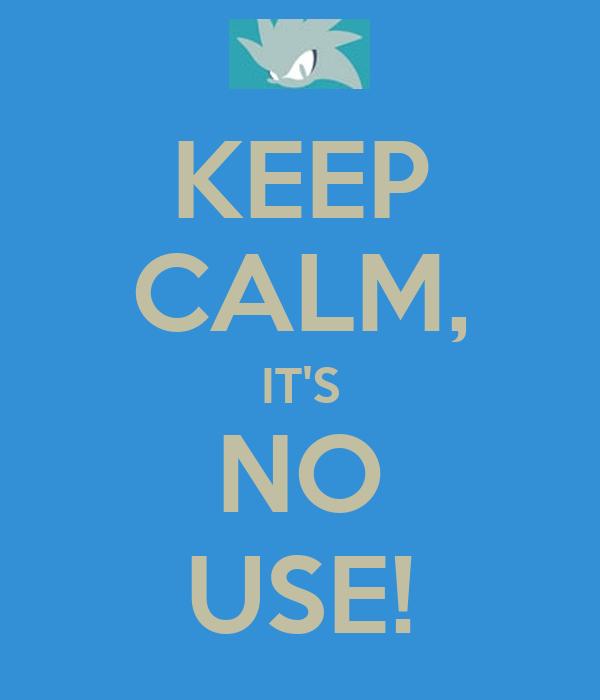 KEEP CALM, IT'S NO USE!