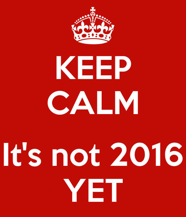 KEEP CALM  It's not 2016 YET