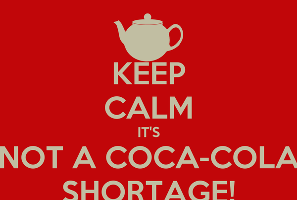 KEEP CALM IT'S NOT A COCA-COLA SHORTAGE!