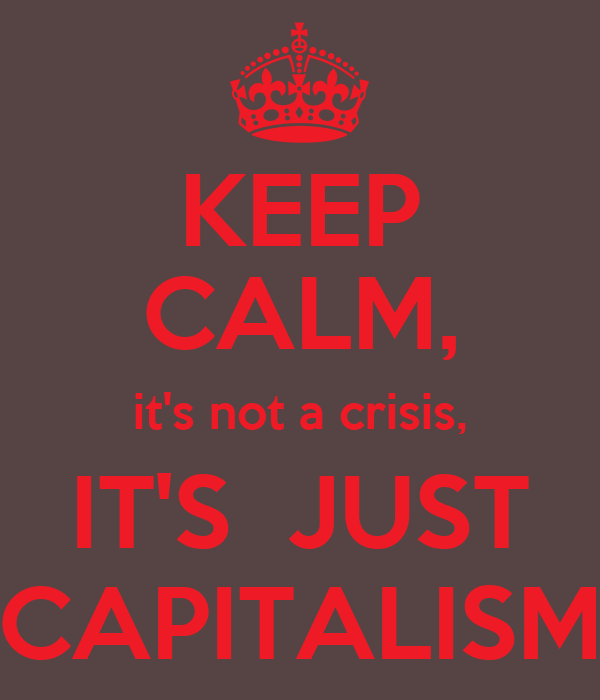 KEEP CALM, it's not a crisis, IT'S  JUST CAPITALISM