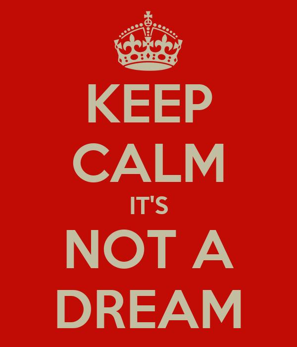 KEEP CALM IT'S NOT A DREAM