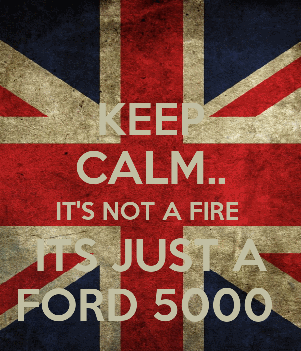 KEEP CALM.. IT'S NOT A FIRE  ITS JUST A FORD 5000