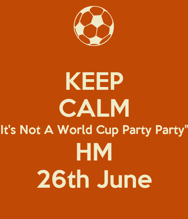 """KEEP CALM """"It's Not A World Cup Party Party""""  HM 26th June"""