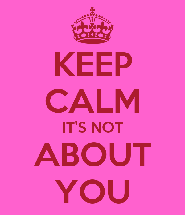 KEEP CALM IT'S NOT ABOUT YOU