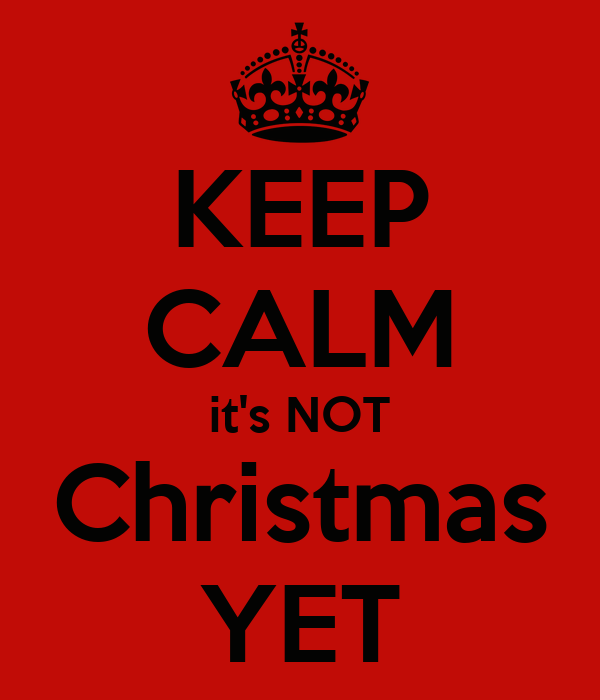 KEEP CALM it's NOT Christmas YET