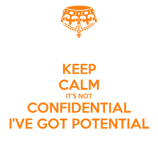KEEP CALM IT'S NOT CONFIDENTIAL I'VE GOT POTENTIAL