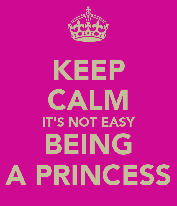 KEEP CALM IT'S NOT EASY BEING A PRINCESS