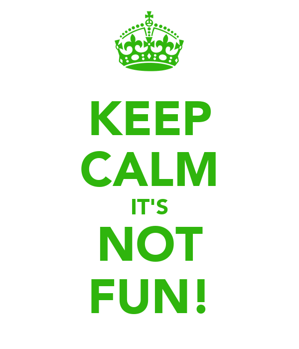KEEP CALM IT'S NOT FUN!