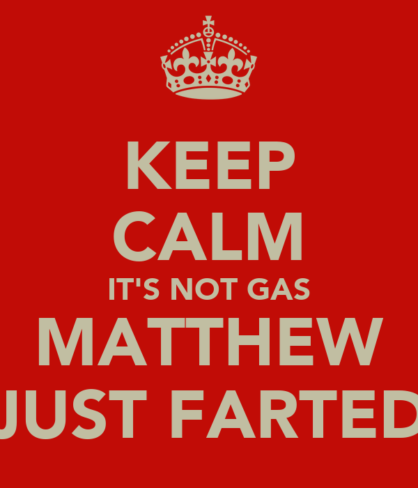 KEEP CALM IT'S NOT GAS MATTHEW JUST FARTED