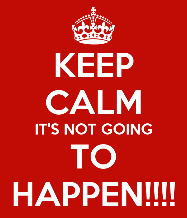 KEEP CALM IT'S NOT GOING TO HAPPEN!!!!