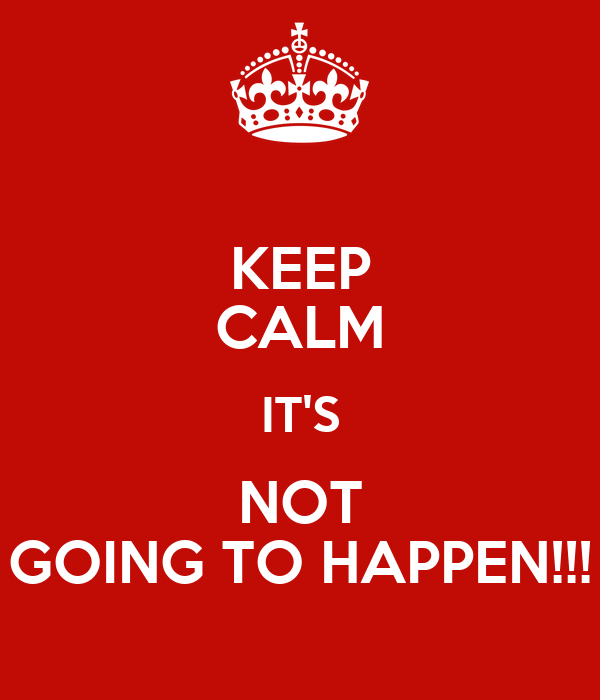 KEEP CALM IT'S NOT GOING TO HAPPEN!!!