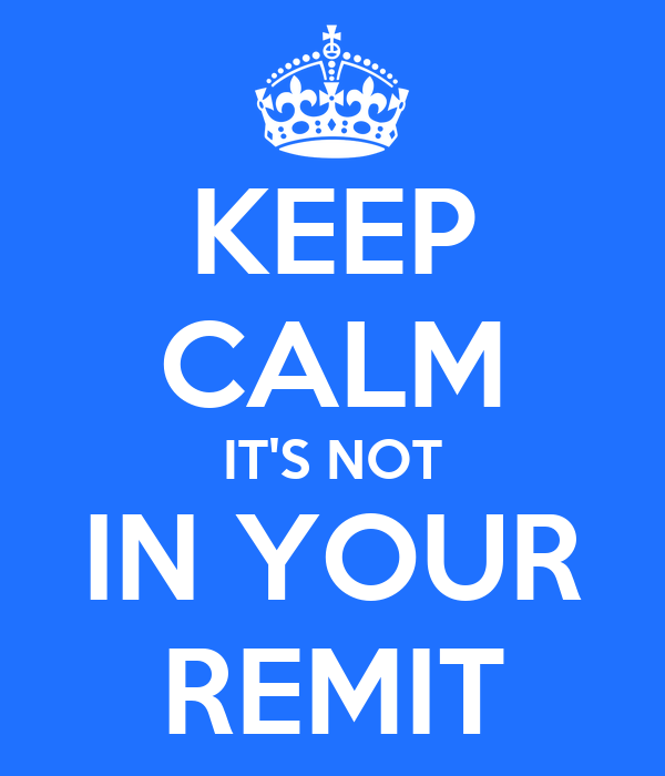 KEEP CALM IT'S NOT IN YOUR REMIT