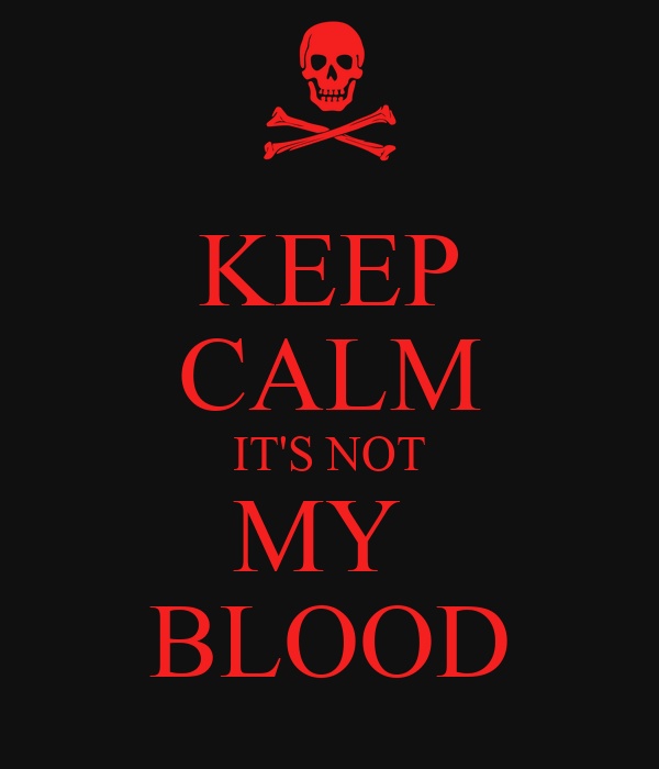 KEEP CALM IT'S NOT MY  BLOOD