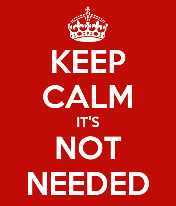 KEEP CALM IT'S NOT NEEDED