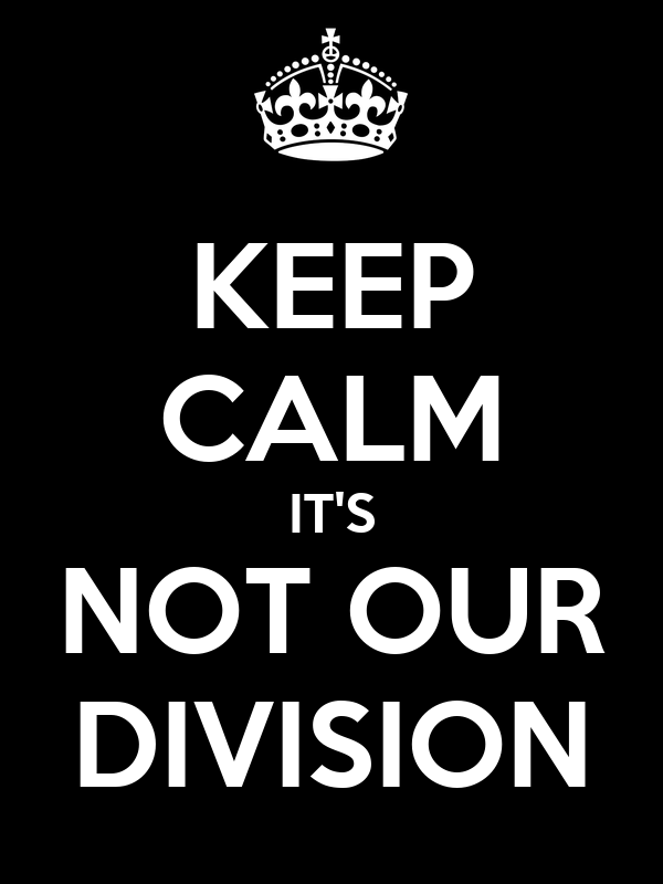 KEEP CALM IT'S NOT OUR DIVISION