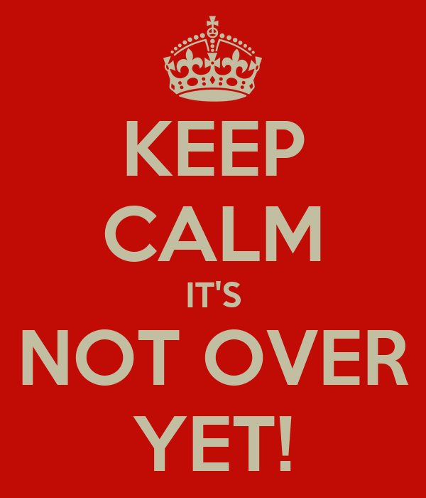 KEEP CALM IT'S NOT OVER YET!