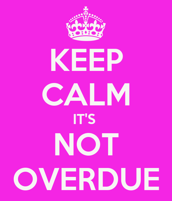 KEEP CALM IT'S  NOT OVERDUE