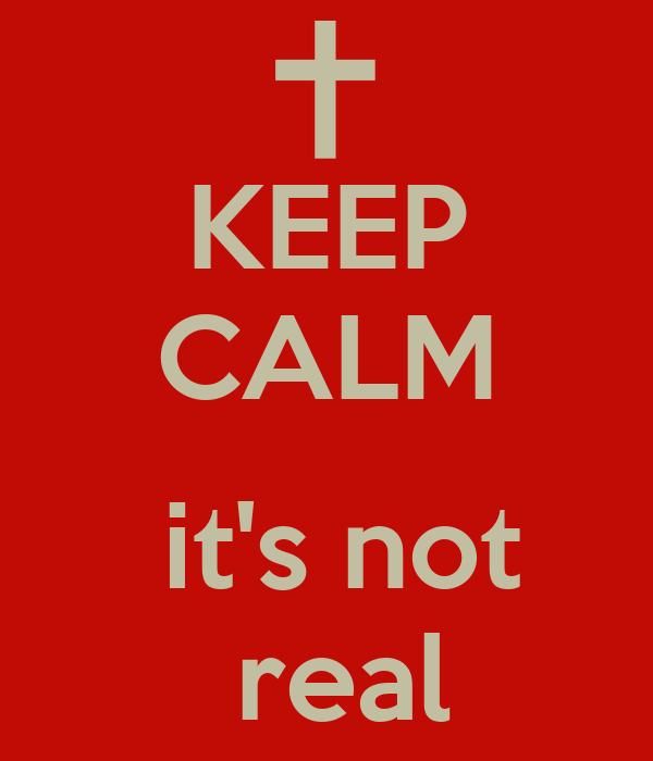 KEEP CALM   it's not  real